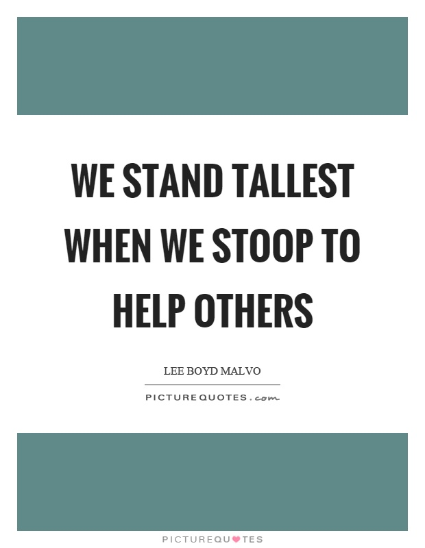We stand tallest when we stoop to help others Picture Quote #1