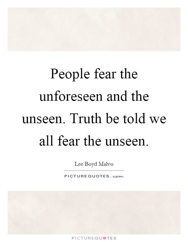 People fear the unforeseen and the unseen. Truth be told we all fear the unseen Picture Quote #1