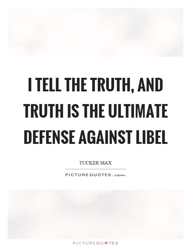 I tell the truth, and truth is the ultimate defense against libel Picture Quote #1