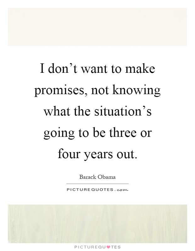 I don't want to make promises, not knowing what the situation's going to be three or four years out Picture Quote #1