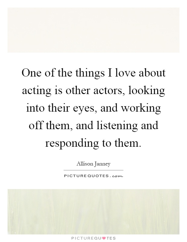 One of the things I love about acting is other actors, looking into their eyes, and working off them, and listening and responding to them Picture Quote #1
