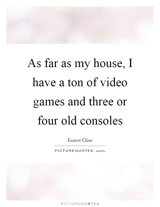 As far as my house, I have a ton of video games and three or four old consoles Picture Quote #1
