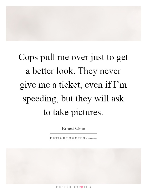 Cops pull me over just to get a better look. They never give me a ticket, even if I'm speeding, but they will ask to take pictures Picture Quote #1