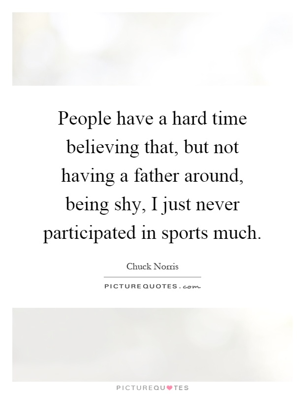 People have a hard time believing that, but not having a father around, being shy, I just never participated in sports much Picture Quote #1