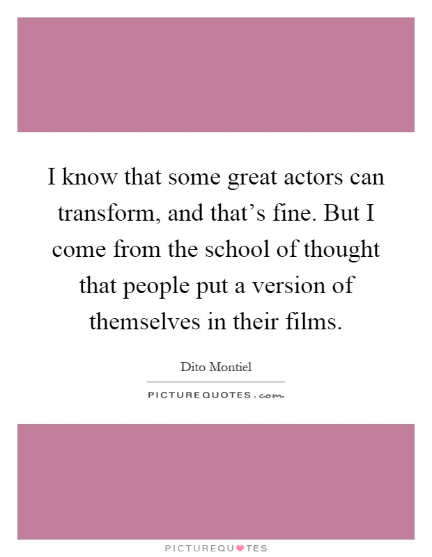 I know that some great actors can transform, and that's fine. But I come from the school of thought that people put a version of themselves in their films Picture Quote #1