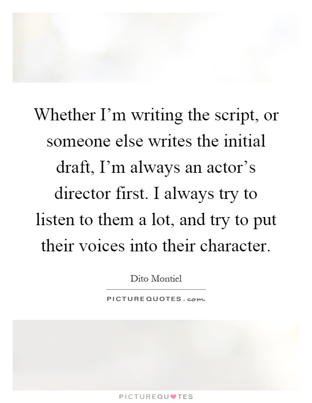 Whether I'm writing the script, or someone else writes the initial draft, I'm always an actor's director first. I always try to listen to them a lot, and try to put their voices into their character Picture Quote #1