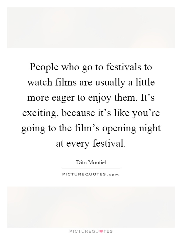 People who go to festivals to watch films are usually a little more eager to enjoy them. It's exciting, because it's like you're going to the film's opening night at every festival Picture Quote #1
