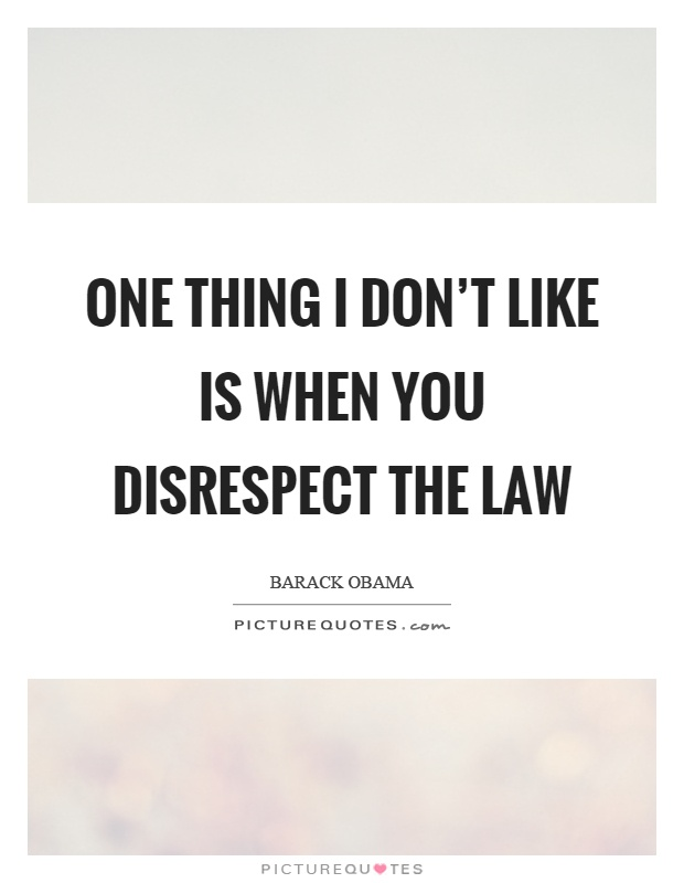 One thing I don't like is when you disrespect the law Picture Quote #1