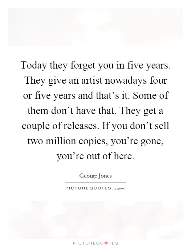 Today they forget you in five years. They give an artist nowadays four or five years and that's it. Some of them don't have that. They get a couple of releases. If you don't sell two million copies, you're gone, you're out of here Picture Quote #1