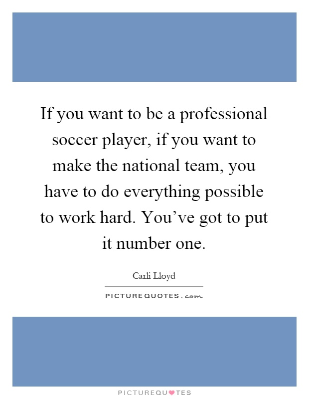 If you want to be a professional soccer player, if you want to make the national team, you have to do everything possible to work hard. You've got to put it number one Picture Quote #1