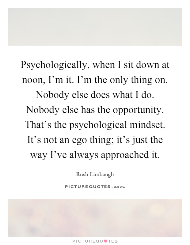 Psychologically, when I sit down at noon, I'm it. I'm the only thing on. Nobody else does what I do. Nobody else has the opportunity. That's the psychological mindset. It's not an ego thing; it's just the way I've always approached it Picture Quote #1