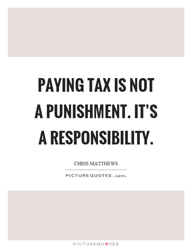 Paying tax is not a punishment. It's a responsibility Picture Quote #1