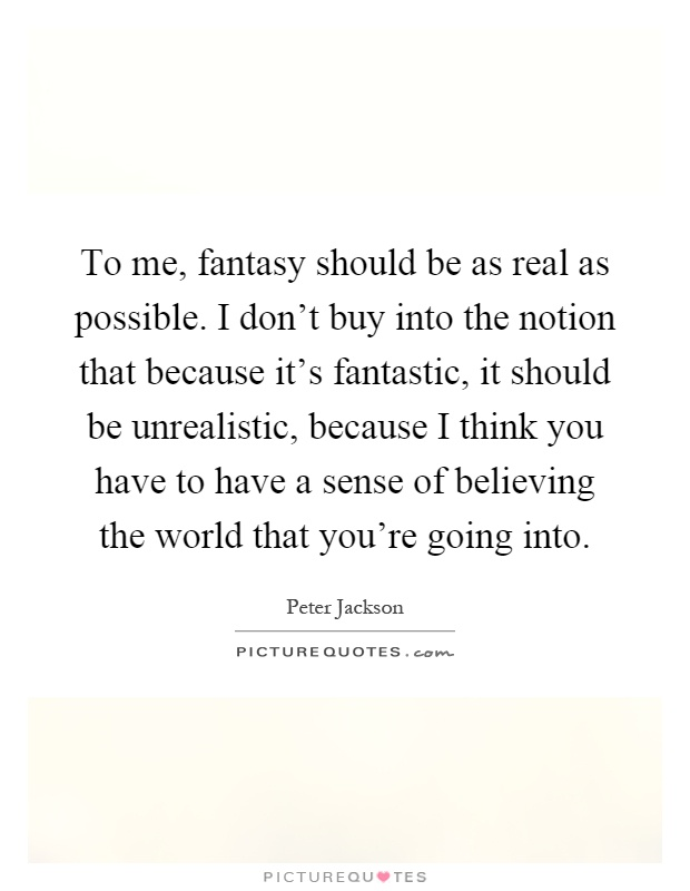 To me, fantasy should be as real as possible. I don't buy into the notion that because it's fantastic, it should be unrealistic, because I think you have to have a sense of believing the world that you're going into Picture Quote #1