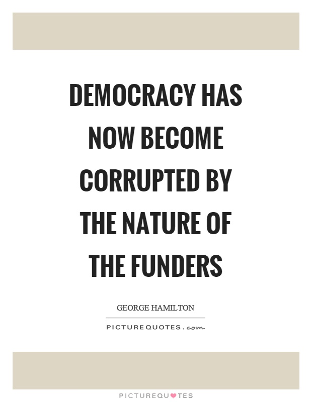 Democracy has now become corrupted by the nature of the funders Picture Quote #1