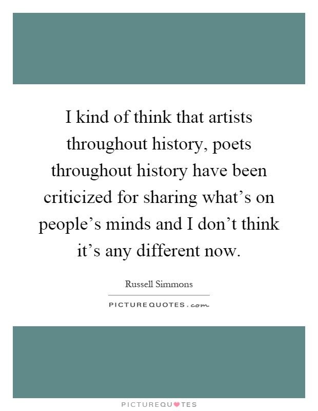 I kind of think that artists throughout history, poets throughout history have been criticized for sharing what's on people's minds and I don't think it's any different now Picture Quote #1