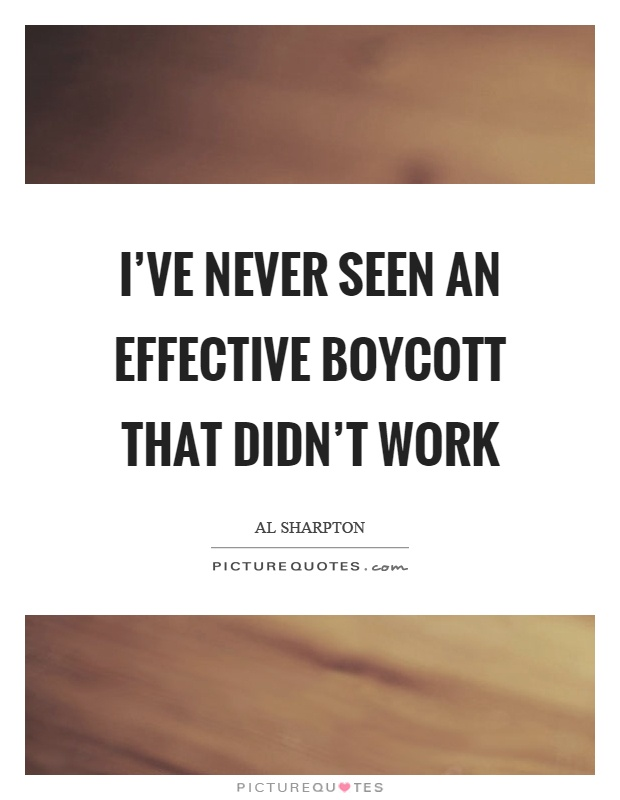 I've never seen an effective boycott that didn't work Picture Quote #1