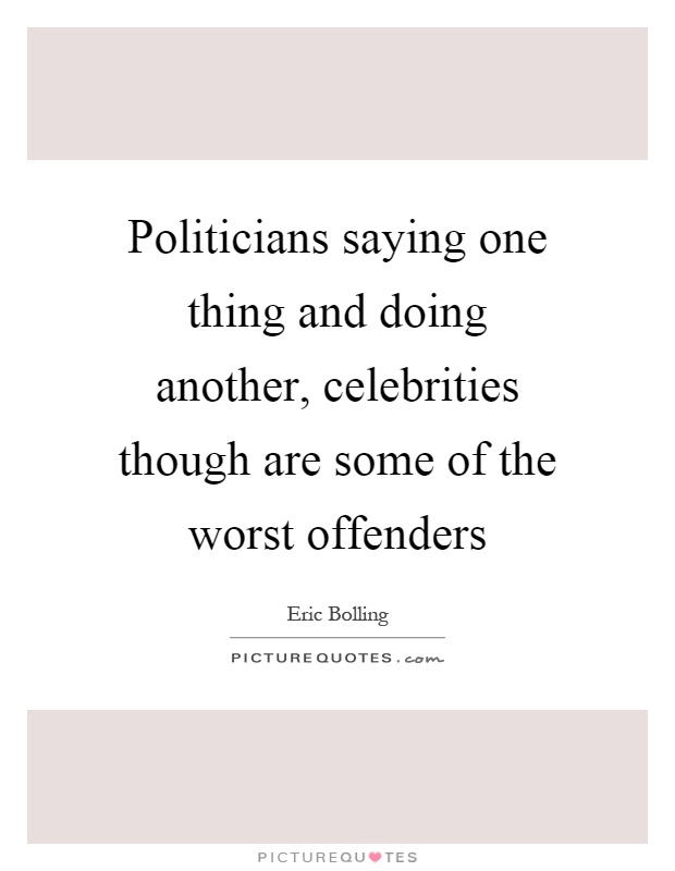 Politicians saying one thing and doing another, celebrities though are some of the worst offenders Picture Quote #1