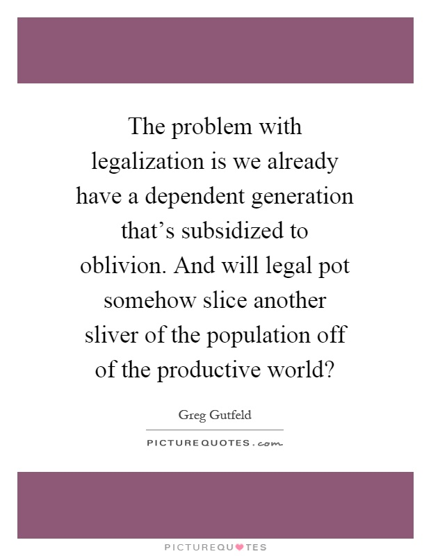 The problem with legalization is we already have a dependent generation that's subsidized to oblivion. And will legal pot somehow slice another sliver of the population off of the productive world? Picture Quote #1