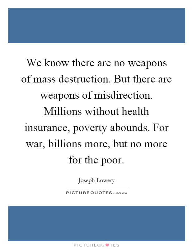 We know there are no weapons of mass destruction. But there are weapons of misdirection. Millions without health insurance, poverty abounds. For war, billions more, but no more for the poor Picture Quote #1