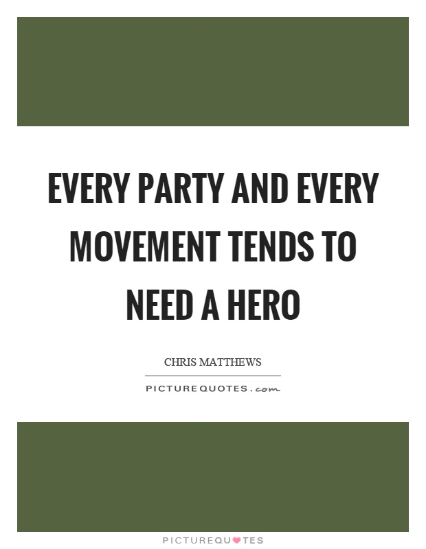 Every party and every movement tends to need a hero Picture Quote #1