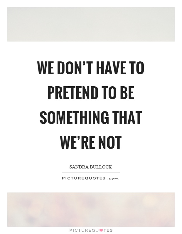 We don't have to pretend to be something that we're not Picture Quote #1
