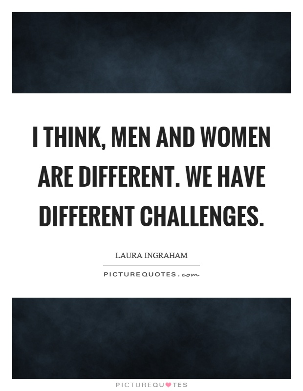 I think, men and women are different. We have different challenges Picture Quote #1