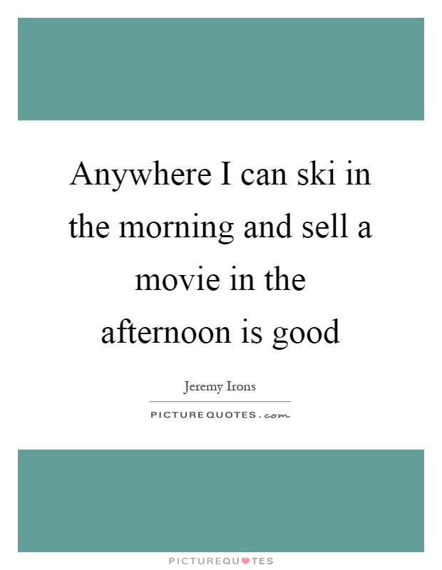 Anywhere I can ski in the morning and sell a movie in the afternoon is good Picture Quote #1