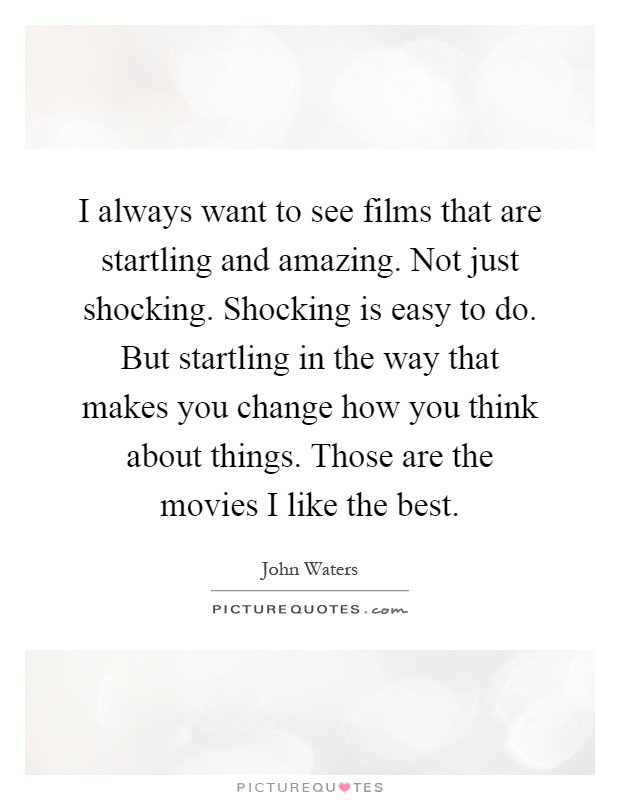 I always want to see films that are startling and amazing. Not just shocking. Shocking is easy to do. But startling in the way that makes you change how you think about things. Those are the movies I like the best Picture Quote #1
