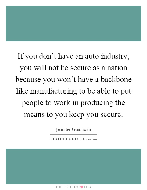 If you don't have an auto industry, you will not be secure as a nation because you won't have a backbone like manufacturing to be able to put people to work in producing the means to you keep you secure Picture Quote #1