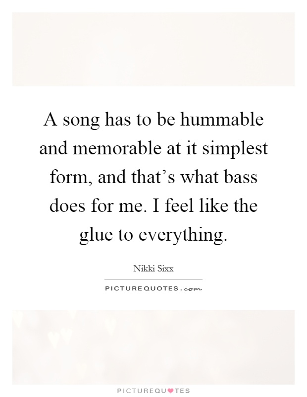 A song has to be hummable and memorable at it simplest form, and that's what bass does for me. I feel like the glue to everything Picture Quote #1