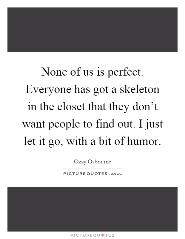 None of us is perfect. Everyone has got a skeleton in the closet that they don't want people to find out. I just let it go, with a bit of humor Picture Quote #1