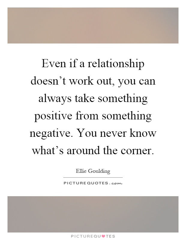 Even if a relationship doesn't work out, you can always take something positive from something negative. You never know what's around the corner Picture Quote #1