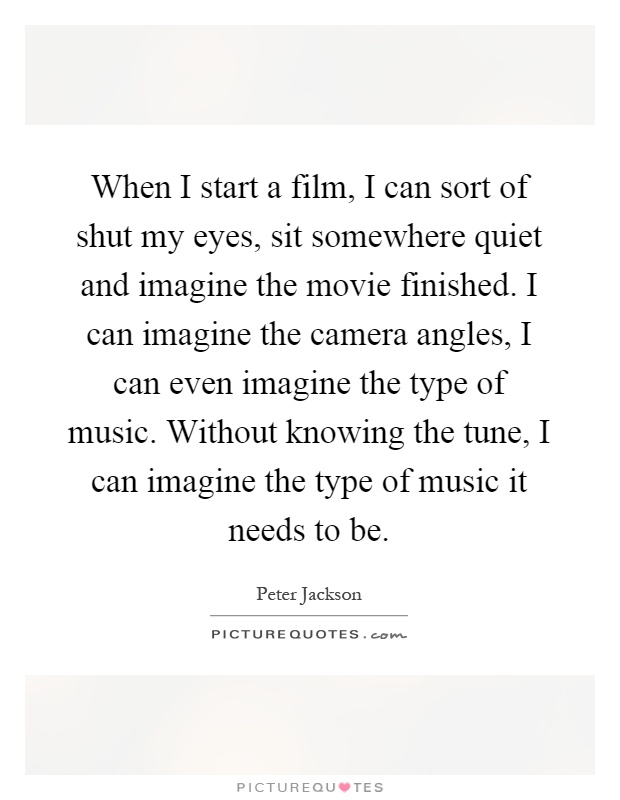 When I start a film, I can sort of shut my eyes, sit somewhere quiet and imagine the movie finished. I can imagine the camera angles, I can even imagine the type of music. Without knowing the tune, I can imagine the type of music it needs to be Picture Quote #1