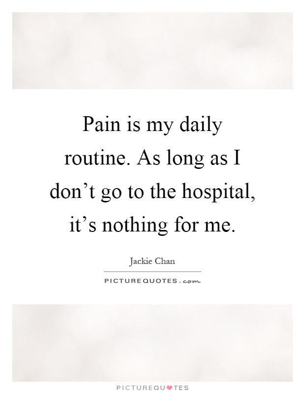 Pain is my daily routine. As long as I don't go to the hospital, it's nothing for me Picture Quote #1