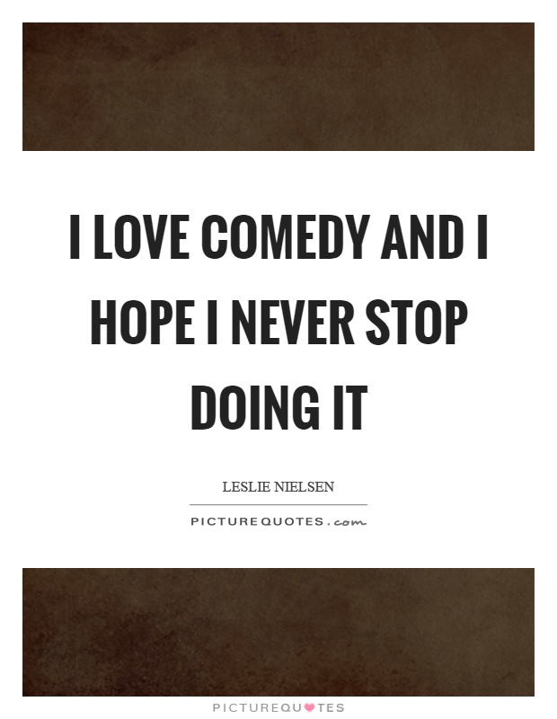 I love comedy and I hope I never stop doing it Picture Quote #1