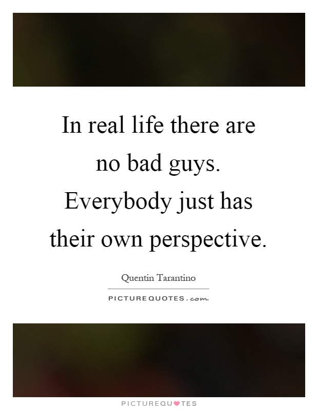 In real life there are no bad guys. Everybody just has their own perspective Picture Quote #1