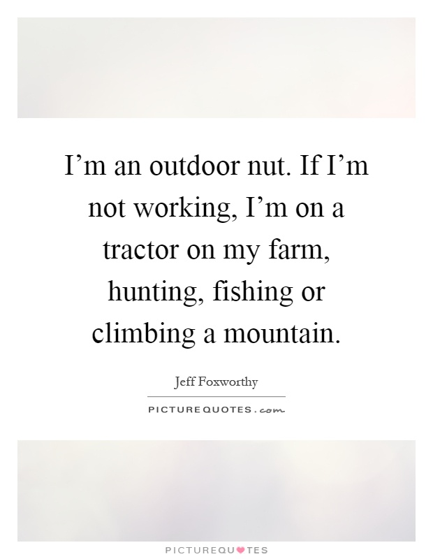 I'm an outdoor nut. If I'm not working, I'm on a tractor on my farm, hunting, fishing or climbing a mountain Picture Quote #1