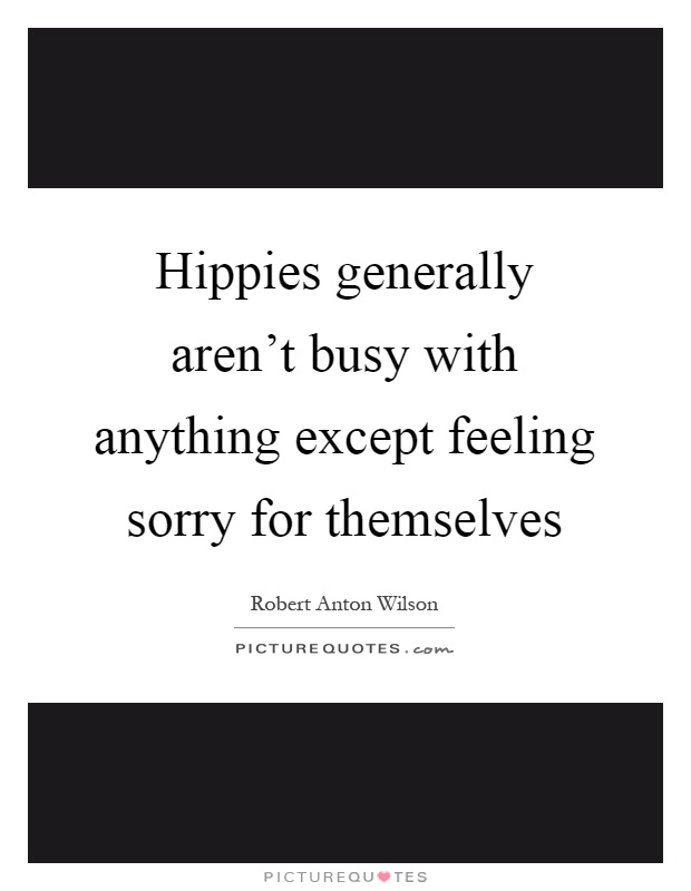Hippies generally aren't busy with anything except feeling sorry for themselves Picture Quote #1