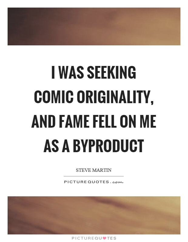 I was seeking comic originality, and fame fell on me as a byproduct Picture Quote #1