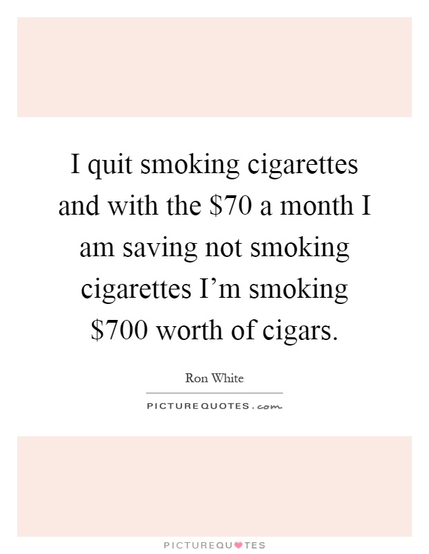 I quit smoking cigarettes and with the $70 a month I am saving not smoking cigarettes I'm smoking $700 worth of cigars Picture Quote #1
