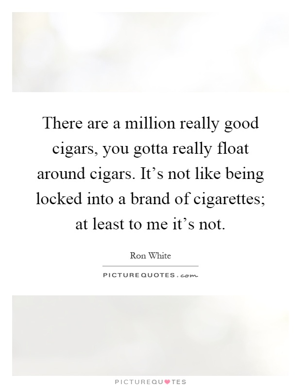 There are a million really good cigars, you gotta really float around cigars. It's not like being locked into a brand of cigarettes; at least to me it's not Picture Quote #1