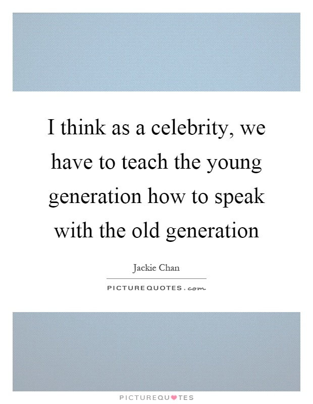 I think as a celebrity, we have to teach the young generation how to speak with the old generation Picture Quote #1