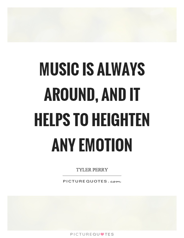 Music is always around, and it helps to heighten any emotion Picture Quote #1