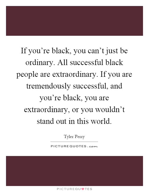 If you're black, you can't just be ordinary. All successful black people are extraordinary. If you are tremendously successful, and you're black, you are extraordinary, or you wouldn't stand out in this world Picture Quote #1