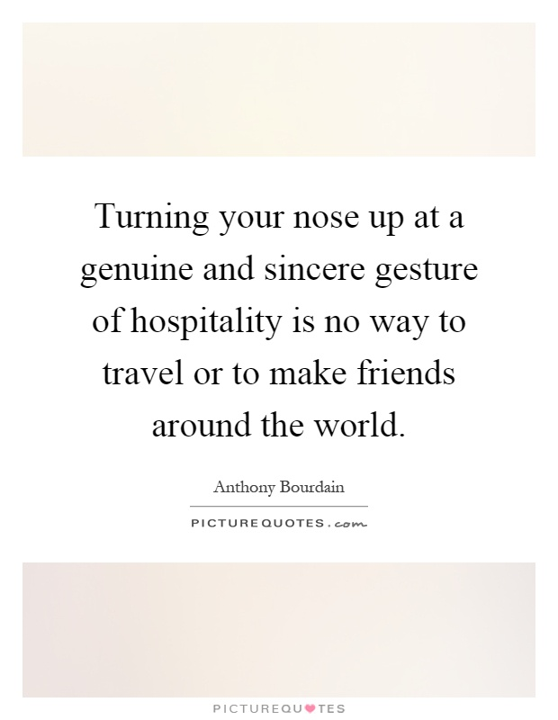 Turning your nose up at a genuine and sincere gesture of hospitality is no way to travel or to make friends around the world Picture Quote #1
