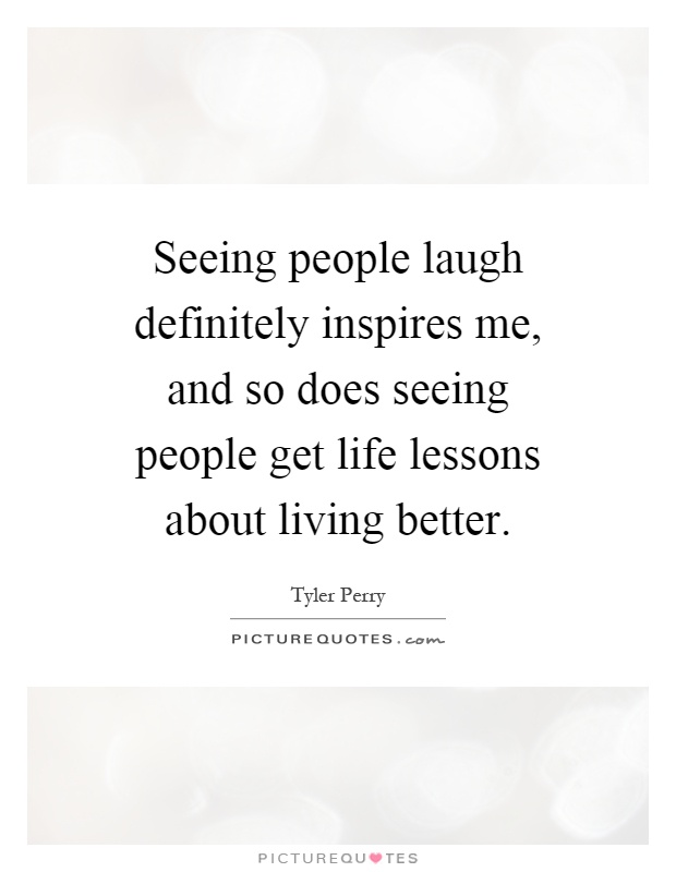 Seeing people laugh definitely inspires me, and so does seeing people get life lessons about living better Picture Quote #1
