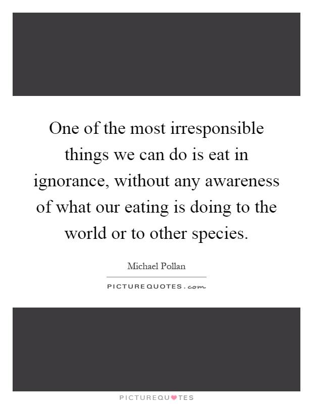 One of the most irresponsible things we can do is eat in ignorance, without any awareness of what our eating is doing to the world or to other species Picture Quote #1
