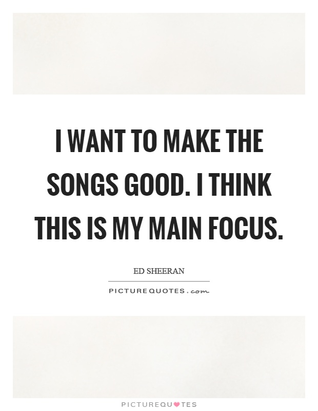 I want to make the songs good. I think this is my main focus Picture Quote #1