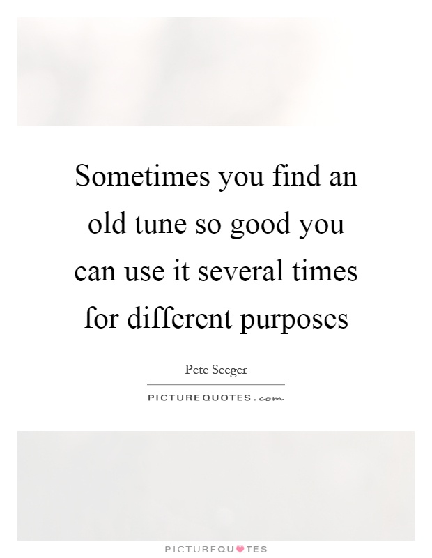 Sometimes you find an old tune so good you can use it several times for different purposes Picture Quote #1