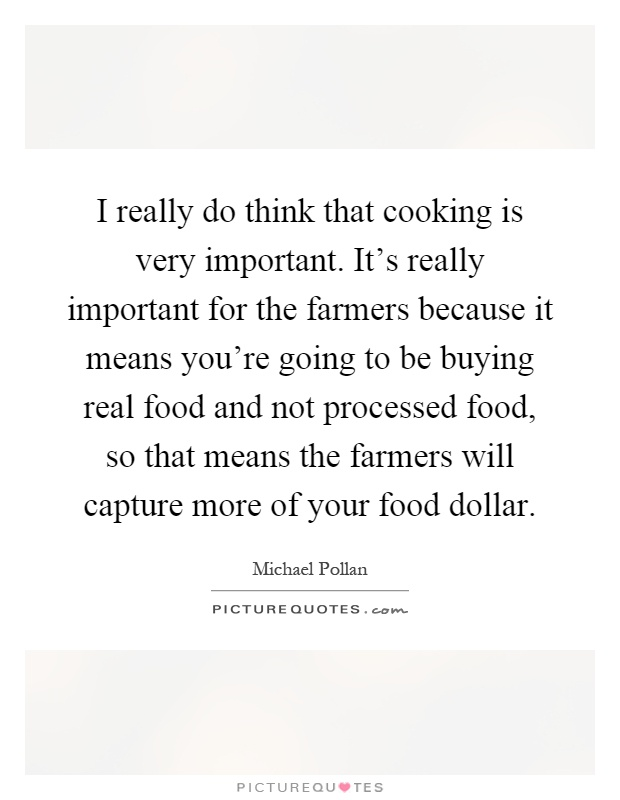 I really do think that cooking is very important. It's really important for the farmers because it means you're going to be buying real food and not processed food, so that means the farmers will capture more of your food dollar Picture Quote #1